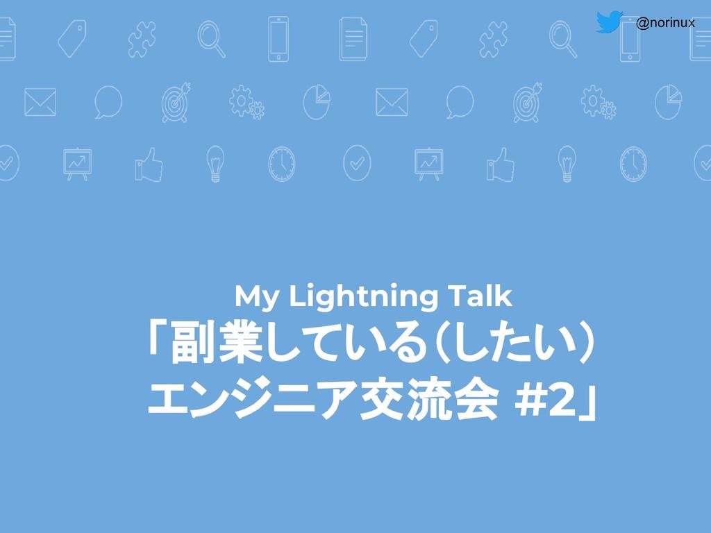 @norinux My Lightning Talk 「副業している(したい) エンジニア交流...