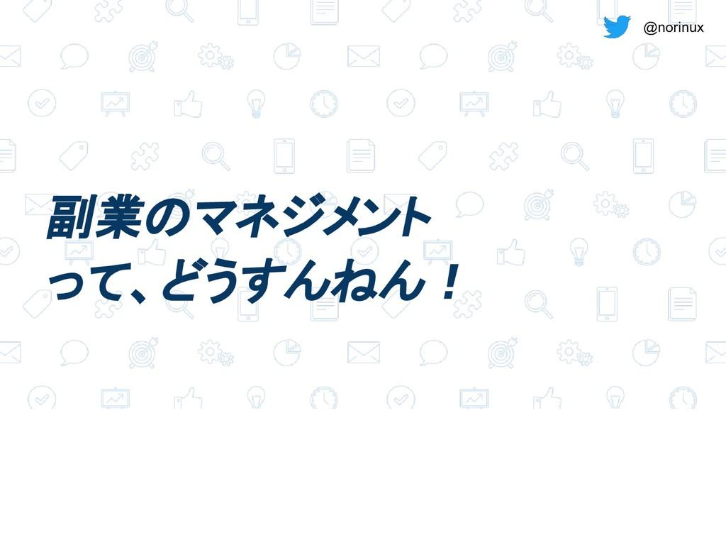 @norinux 副業のマネジメント って、どうすんねん!