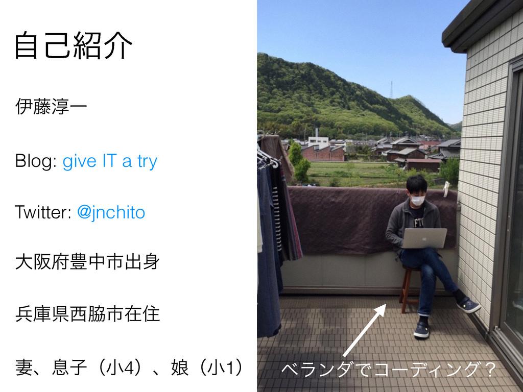 ࣗݾհ ҏ౻३Ұ Blog: give IT a try Twitter: @jnchito...