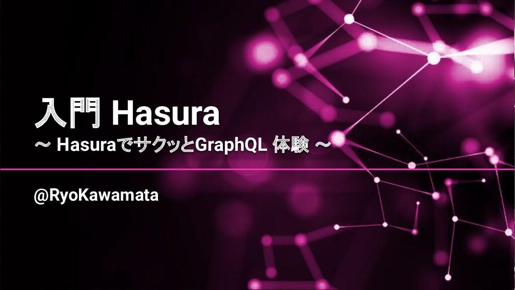 入門 Hasura 〜 HasuraでサクッとGraphQL 体験 〜 @RyoKawamata
