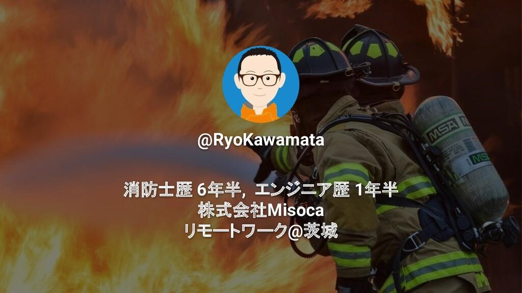 @RyoKawamata 消防士歴 6年半, エンジニア歴 1年半 株式会社Misoca リモ...