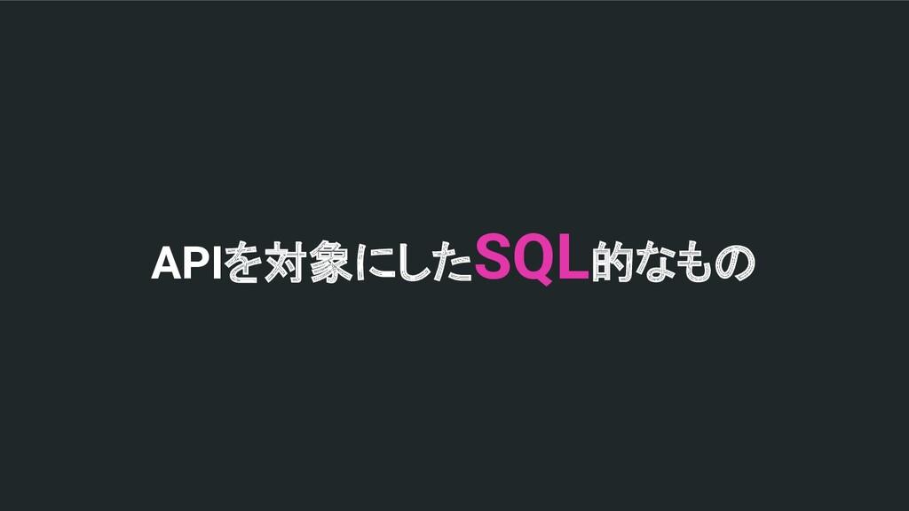APIを対象にしたSQL的なもの