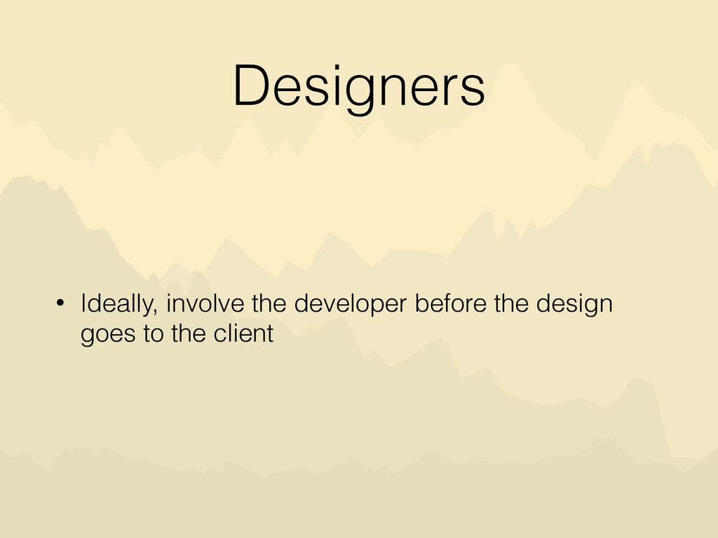 Designers • Ideally, involve the developer befo...