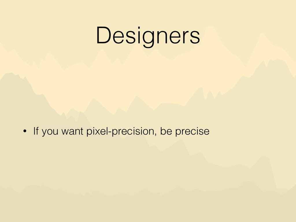 Designers • If you want pixel-precision, be pre...