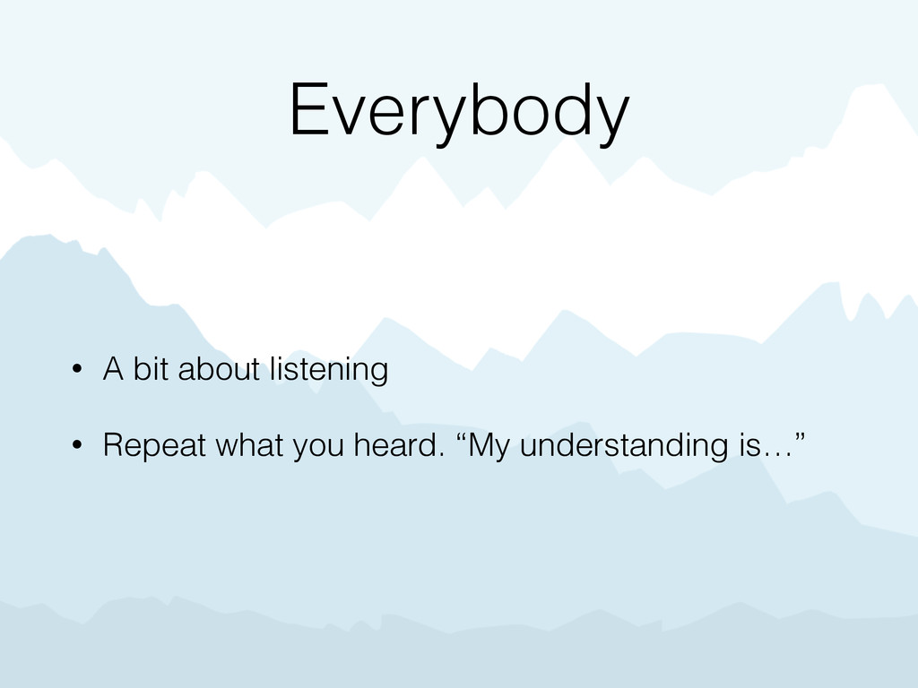 Everybody • A bit about listening • Repeat what...