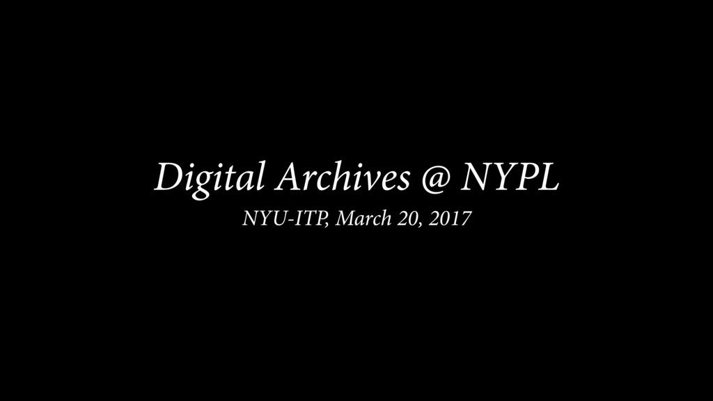 Digital Archives @ NYPL NYU-ITP, March 20, 2017