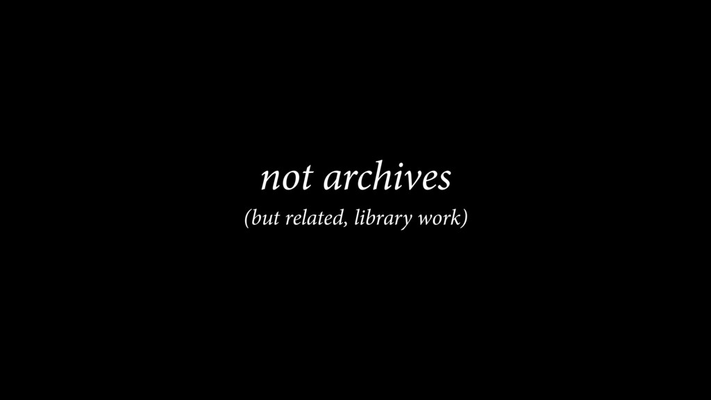 not archives (but related, library work)