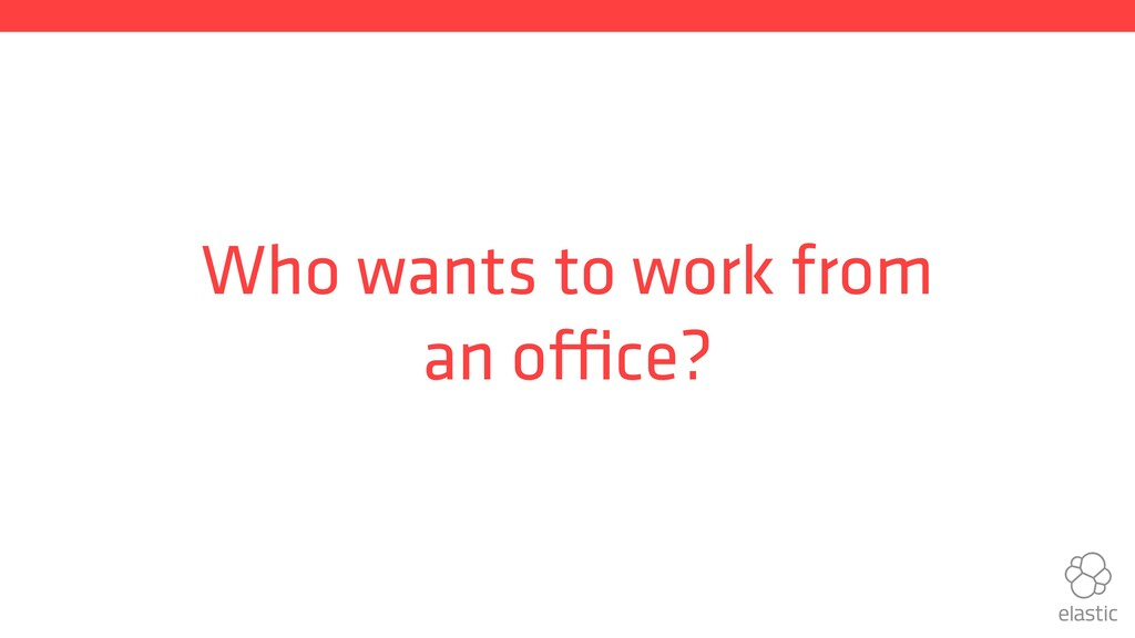 Who wants to work from an office?