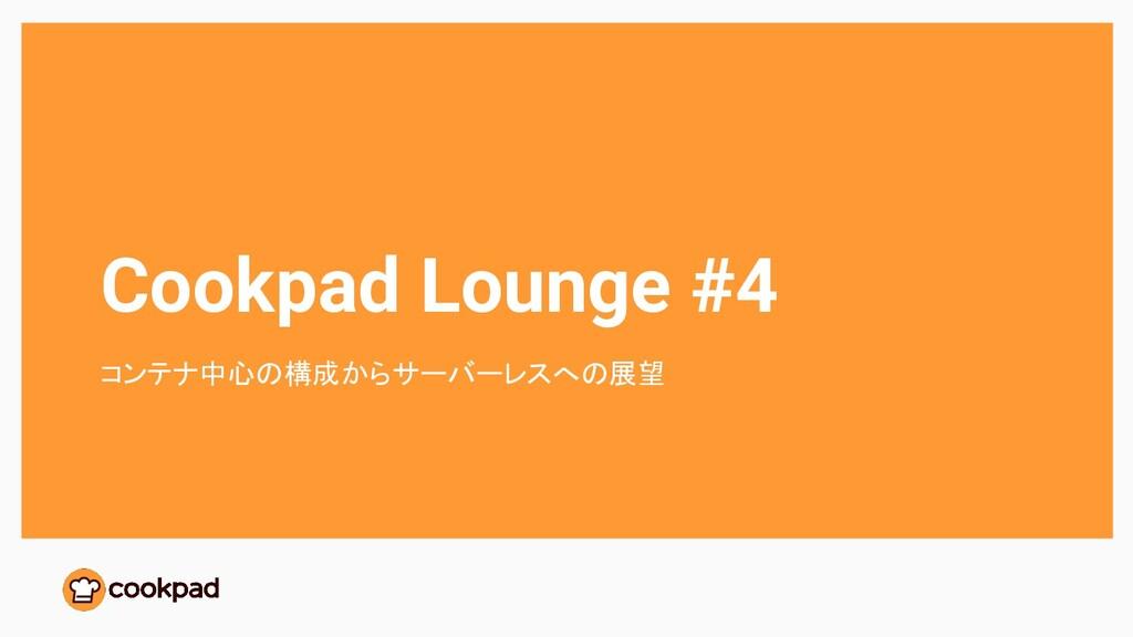 Cookpad Lounge #4 コンテナ中心の構成からサーバーレスへの展望