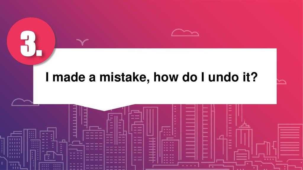 I made a mistake, how do I undo it? 3.