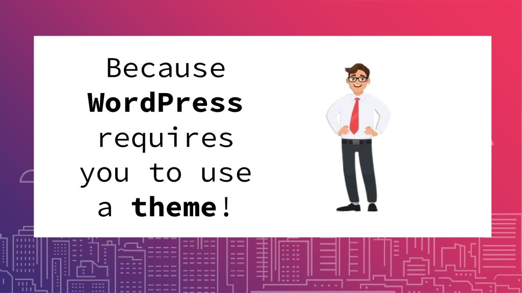 Because WordPress requires you to use a theme!