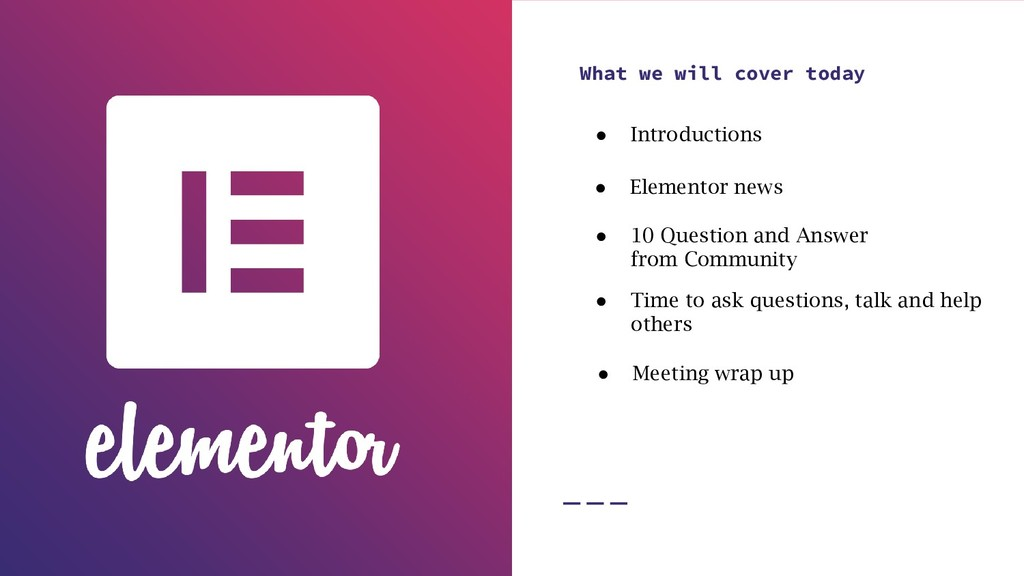 What we will cover today ● Elementor news ● Tim...