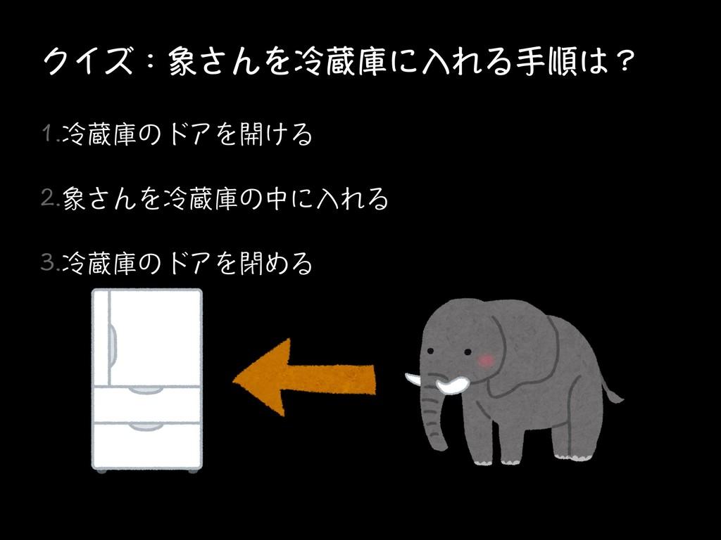 クイズ:象さんを冷蔵庫に入れる手順は? 1.冷蔵庫のドアを開ける 2.象さんを冷蔵庫の中に入れ...