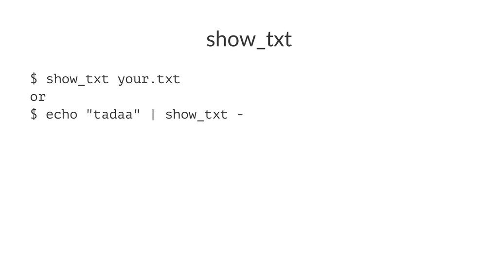 "show_txt $ show_txt your.txt or $ echo ""tadaa"" ..."