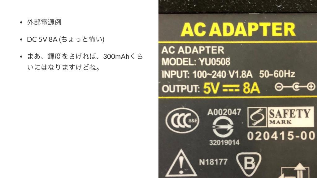 • ֎෦ిݯྫ • DC 5V 8A (ͪΐͬͱා͍) • ·͋ɺًΛ͛͞Εɺ300mAh...