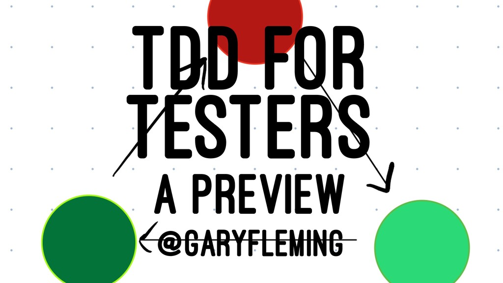 TDD FOR TESTERS A PREVIEW @GARYFLEMING