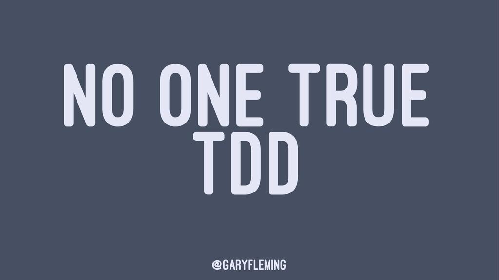 NO ONE TRUE TDD @garyfleming