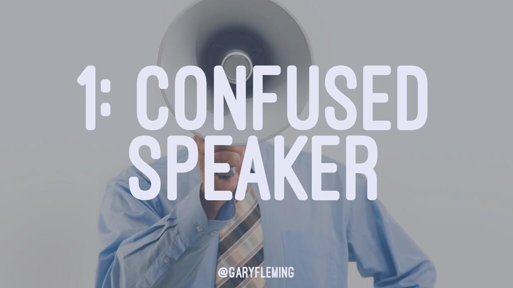1: CONFUSED SPEAKER @garyfleming