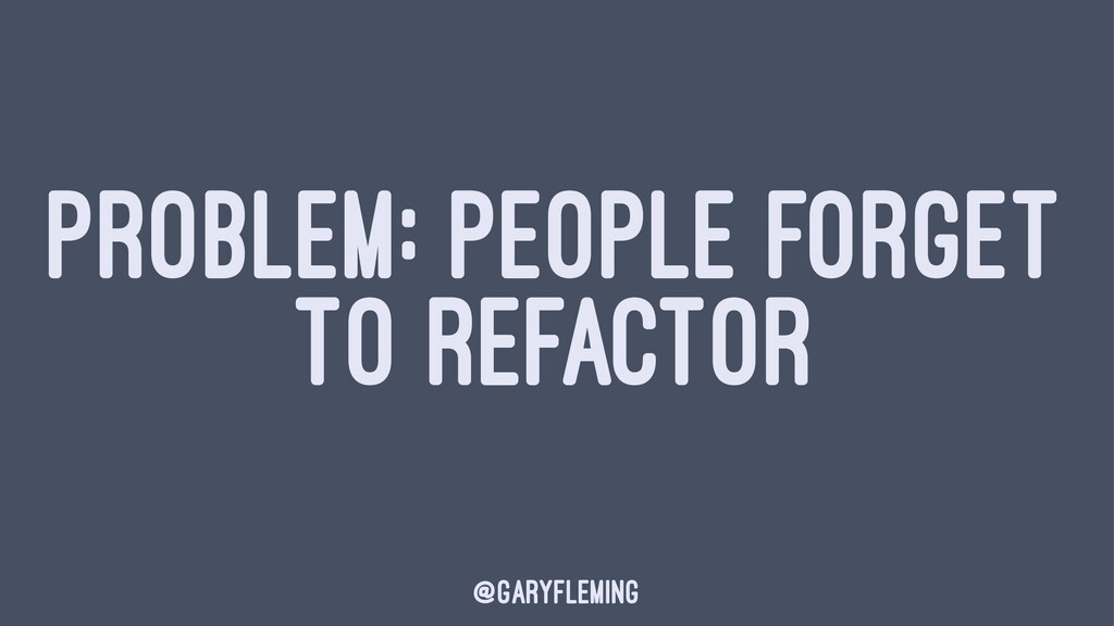 PROBLEM: PEOPLE FORGET TO REFACTOR @garyfleming