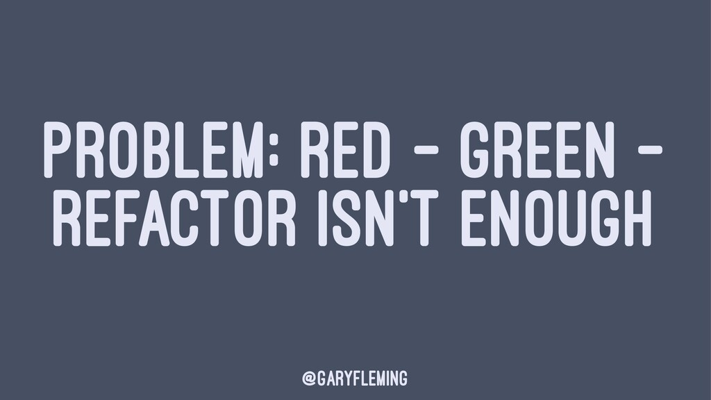 PROBLEM: RED - GREEN - REFACTOR ISN'T ENOUGH @g...