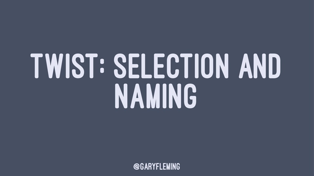 TWIST: SELECTION AND NAMING @garyfleming