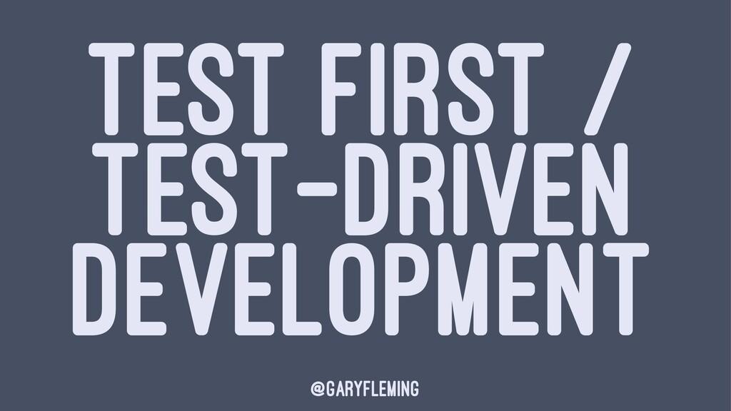 TEST FIRST / TEST-DRIVEN DEVELOPMENT @garyflemi...