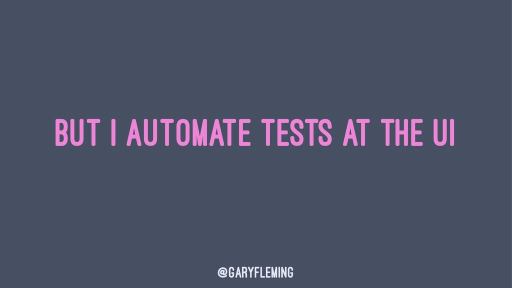But I Automate Tests At the UI @garyfleming