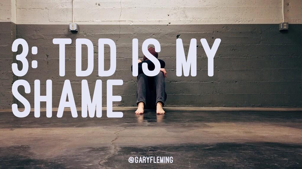3: TDD IS MY SHAME @garyfleming