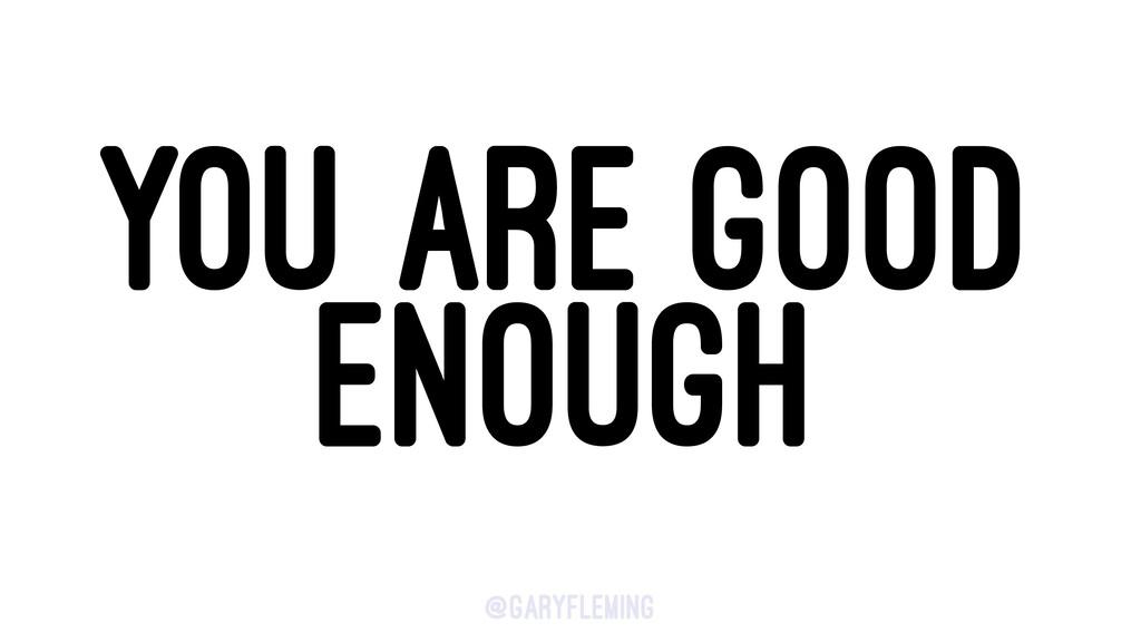 YOU ARE GOOD ENOUGH @garyfleming