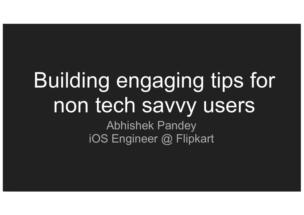 Building engaging tips for non tech savvy users...