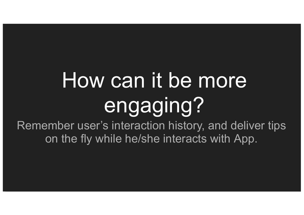 How can it be more engaging? Remember user's in...
