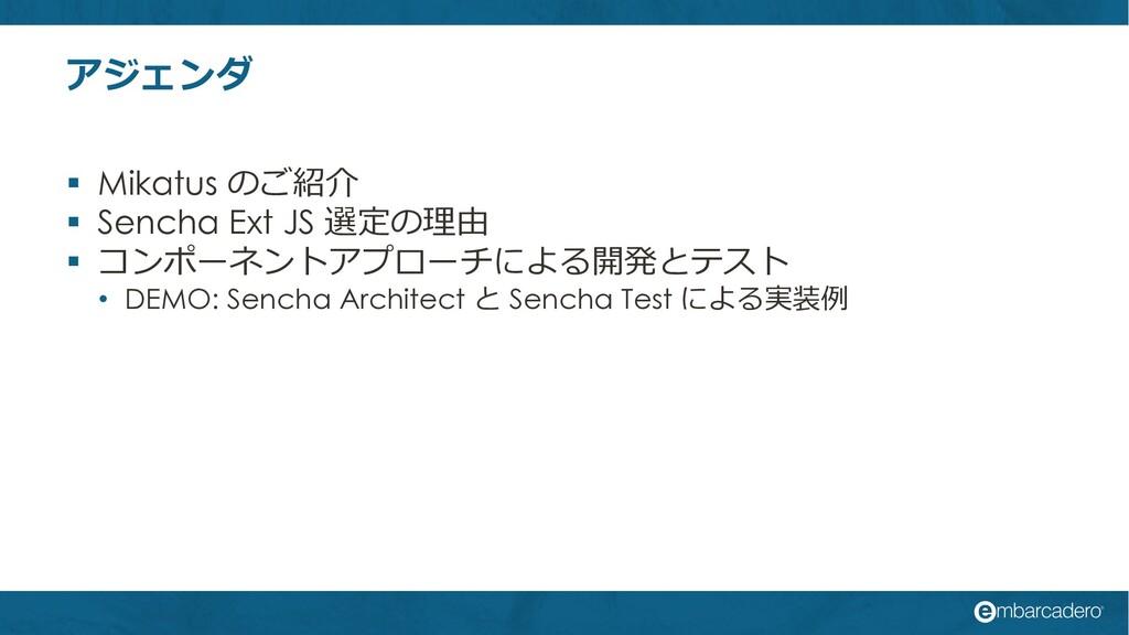 アジェンダ § Mikatus のご紹介 § Sencha Ext JS 選定の理由 § コン...