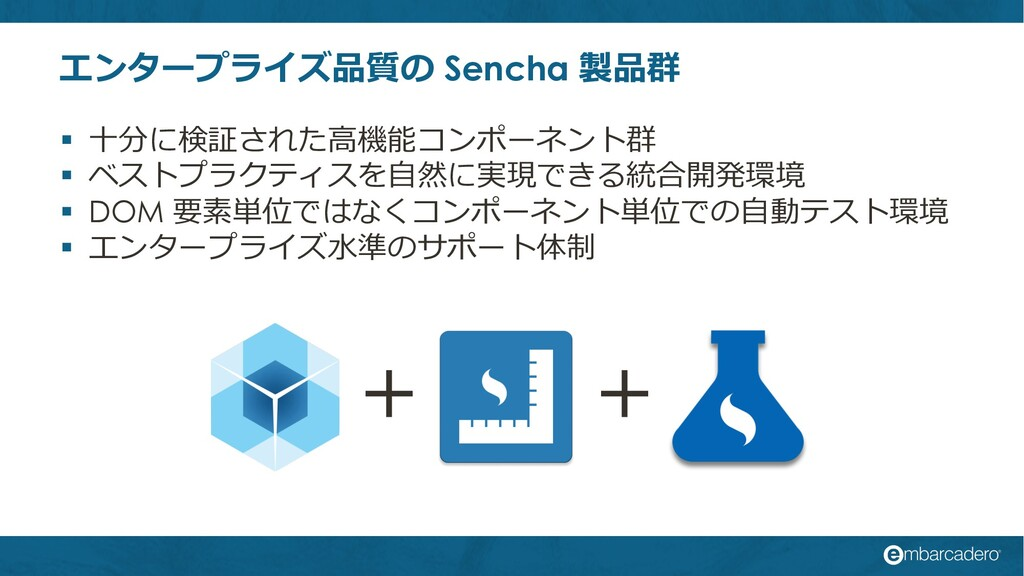 エンタープライズ品質の Sencha 製品群 § ⼗分に検証された⾼機能コンポーネント群 § ...