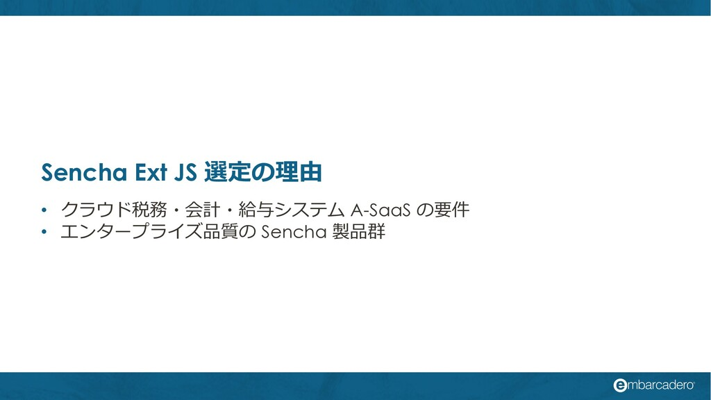 Sencha Ext JS 選定の理由 • クラウド税務・会計・給与システム A-SaaS の...