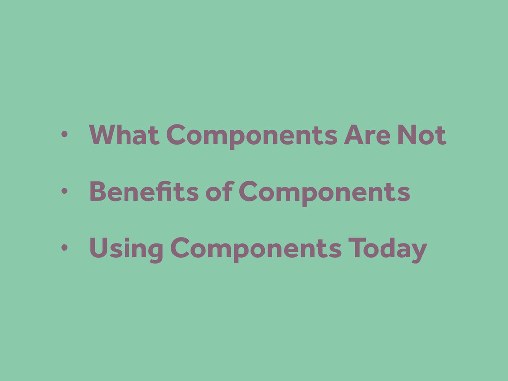 • What Components Are Not • Benefits of Componen...