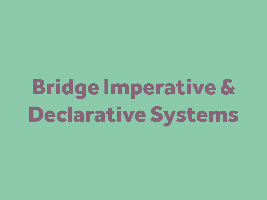 Bridge Imperative & Declarative Systems
