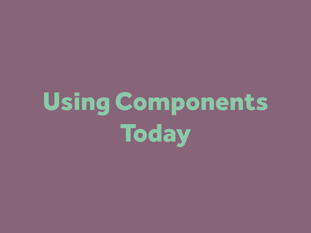 Using Components Today