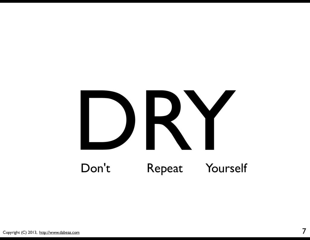 Copyright (C) 2013, http://www.dabeaz.com 7 DRY...