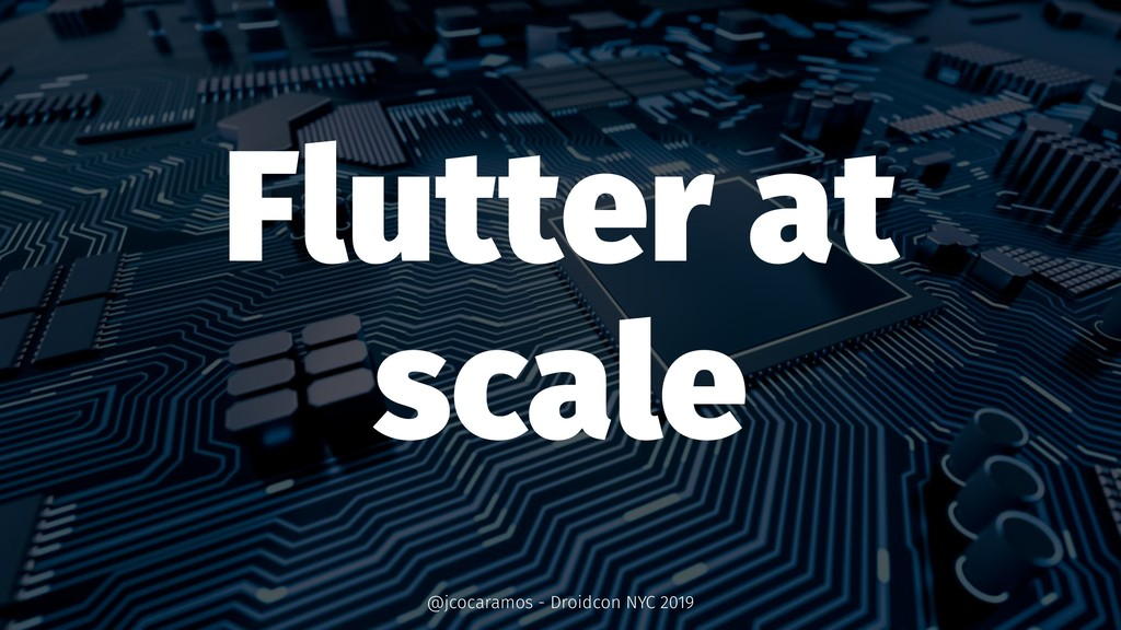 Flutter at scale @jcocaramos - Droidcon NYC 2019