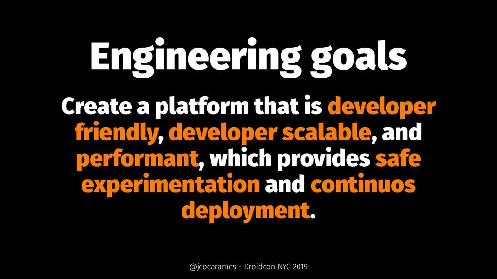 Engineering goals Create a platform that is dev...