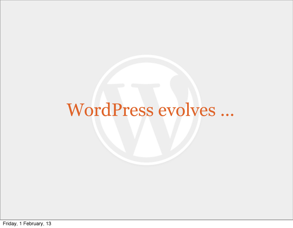 WordPress evolves ... Friday, 1 February, 13