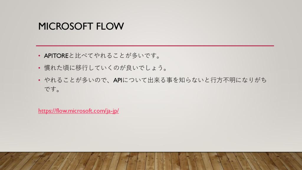MICROSOFT FLOW • APITOREと比べてやれることが多いです。 • 慣れた頃に...
