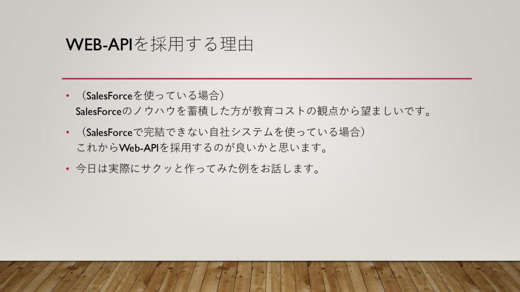 WEB-APIを採用する理由 • (SalesForceを使っている場合) SalesForc...