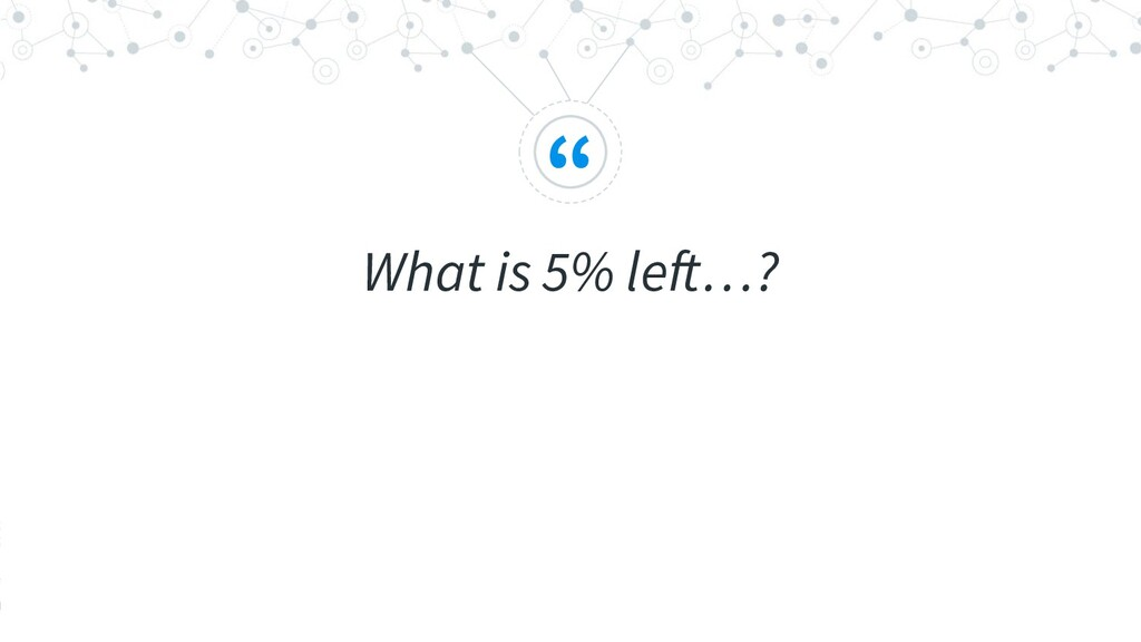 """ What is 5% left…?"