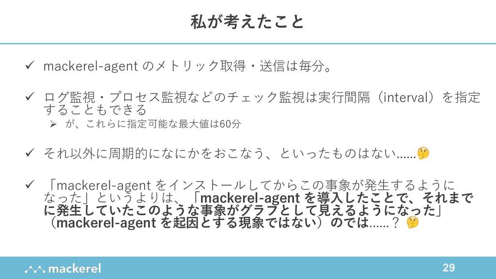 29 ü mackerel-agent のメトリック取得・送信は毎分。 ü ログ監視・プロセス...