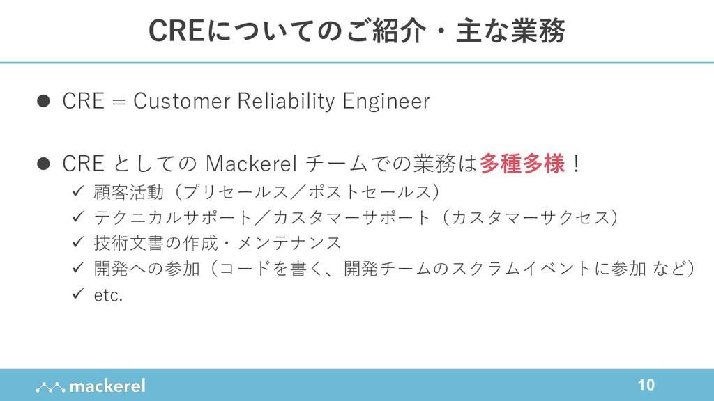 10 CREについてのご紹介・主な業務 l CRE = Customer Reliabilit...
