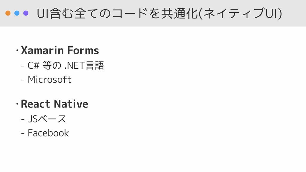 UI含む全てのコードを共通化(ネイティブUI) • Xamarin Forms - C# 等...