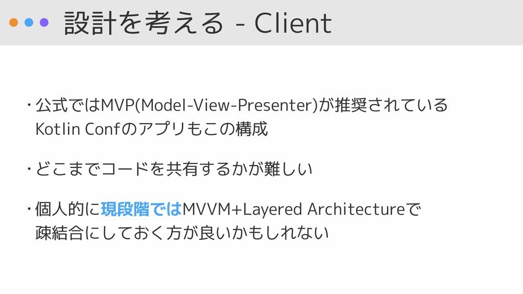 設計を考える - Client • 公式ではMVP(Model-View-Presenter)...
