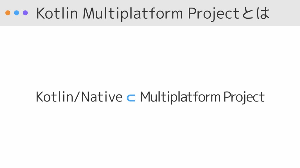 Kotlin Multiplatform Projectとは Kotlin/Native ⊂ ...