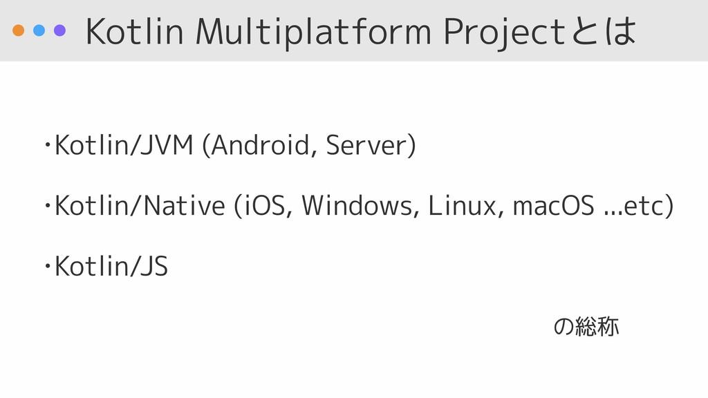 Kotlin Multiplatform Projectとは •Kotlin/JVM (And...